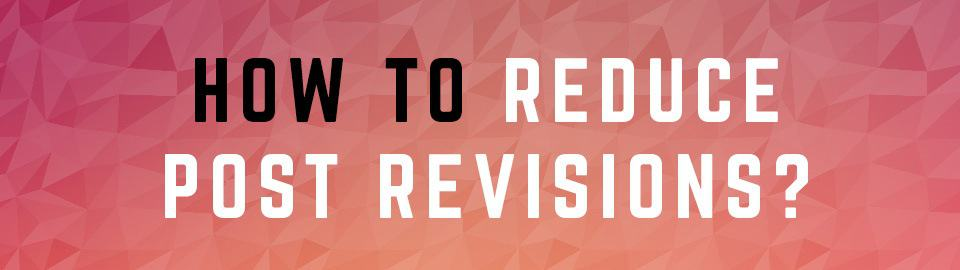 How To Reduce Post Revisions in WordPress